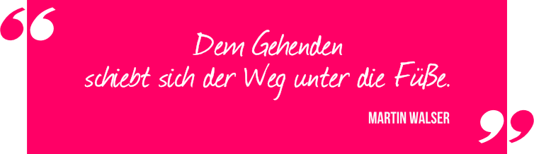 Zitat Martin Walser: Dem Gehenden schiebt sich der Weg unter die Füße.